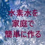 水素水は家庭で簡単に作れます。健康に役立てよう!